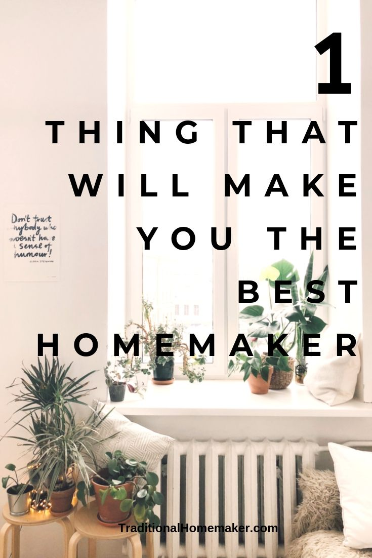 The one thing that will make you the best homemaker.